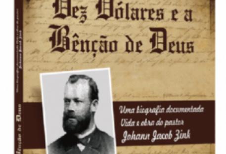 Dez Dólares e a Bênção de Deus: Uma biografia documentada - Vida e obra do pastor Johann Jacob Zink